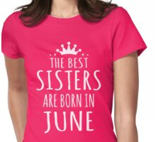 THE BEST SISTERS ARE BORN IN JUNE Womens Fitted T-Shirt