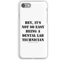 Hey, It's Not So Easy Being A Dental Lab Technician - Black Text iPhone Case/Skin