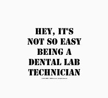 Hey, It's Not So Easy Being A Dental Lab Technician - Black Text Womens Fitted T-Shirt