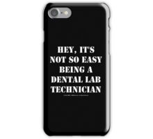 Hey, It's Not So Easy Being A Dental Lab Technician - White Text iPhone Case/Skin