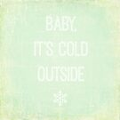 Baby It's Cold Outside by Hilary Walker