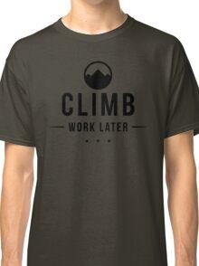 Climb Now Work Later Classic T-Shirt