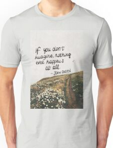 If You Don't Imagine, Nothing Ever Happens At All Unisex T-Shirt