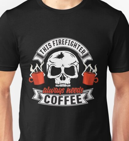 This Firefighter ALWAYS needs COFFEE Unisex T-Shirt