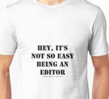 Hey, It's Not So Easy Being An Editor - Black Text Unisex T-Shirt