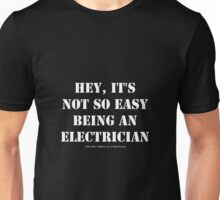 Hey, It's Not So Easy Being An Electrician - White Text Unisex T-Shirt