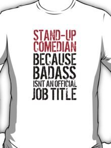 Funny 'Stand-Up Comedian Because Badass Isn't an official Job Title' T-Shirt T-Shirt