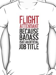Funny 'Flight Attendant Because Badass Isn't an official Job Title' T-Shirt T-Shirt