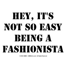 Hey, It's Not So Easy Being A Fashionista - Black Text by cmmei