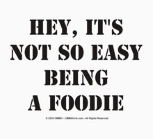 Hey, It's Not So Easy Being A Foodie - Black Text T-Shirt