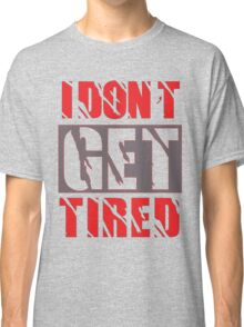 I dont get Tired  Classic T-Shirt