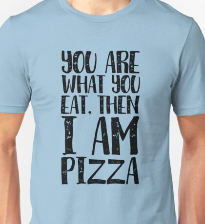 You are what you eat, then I'm Pizza Unisex T-Shirt