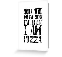 You are what you eat, then I'm Pizza Greeting Card