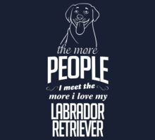 The More People I Meet The More I Love My Labrador Retriever by 2E1K