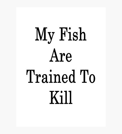 My Fish Are Trained To Kill  Photographic Print