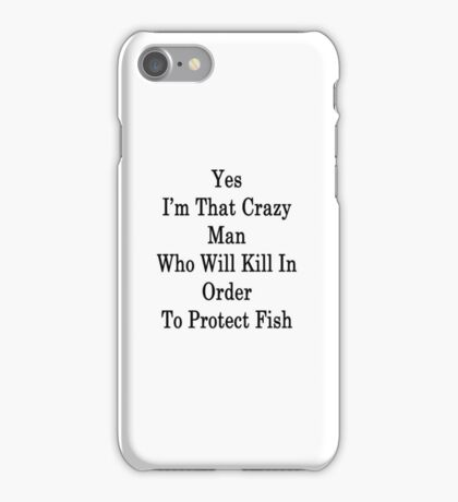 Yes I'm That Crazy Man Who Will Kill In Order To Protect Fish  iPhone Case/Skin