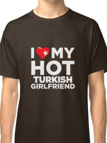I Love My Hot Turkish Girlfriend Classic T-Shirt