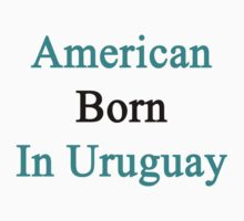 American Born In Uruguay  by supernova23