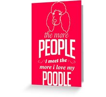 The More People I Meet The More I Love My Poodle Greeting Card