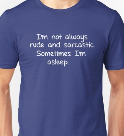 I'm not always rude and sarcastic. Sometimes I'm asleep.  Unisex T-Shirt