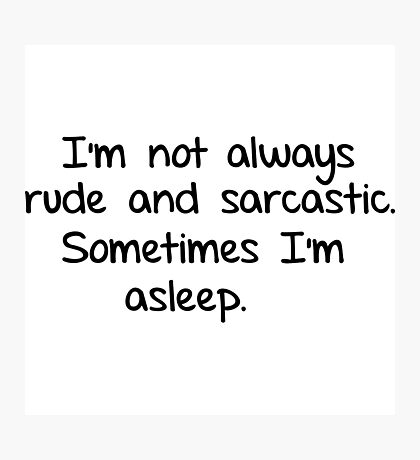 I'm not always rude and sarcastic. Sometimes I'm asleep.  Photographic Print
