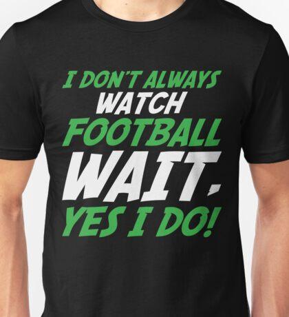 I Don't Always Watch Football Wait, Yes I Do Unisex T-Shirt