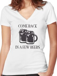 Come Back In A Few Beers Funny Beer Shirt Women's Fitted V-Neck T-Shirt