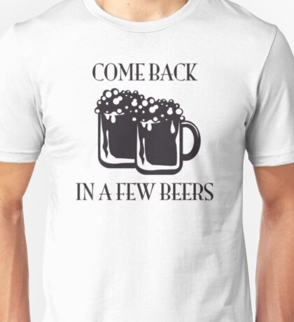 Come Back In A Few Beers Funny Beer Shirt Unisex T-Shirt