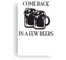 Come Back In A Few Beers Funny Beer Shirt Canvas Print