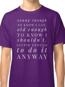 Young enough to know I can, old enough to know I shouldn't, stupid enough to do it anyway Classic T-Shirt