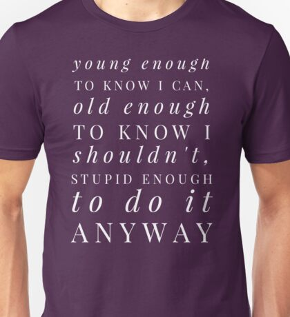 Young enough to know I can, old enough to know I shouldn't, stupid enough to do it anyway Unisex T-Shirt