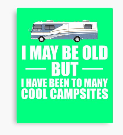 I May Be Old But I Have Been To Many Cool Campsites Canvas Print