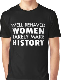 Feminist Well Behaved Women Rarely Make History Graphic T-Shirt