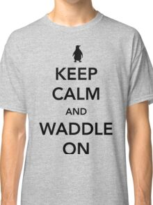 Keep Calm And Waddle On - penguin shirt Classic T-Shirt