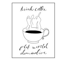 Drink Coffee and Plot World Domination Photographic Print