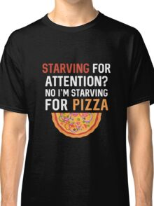 Best Seller: Starving For Attention? No I'm Starving For Pizza  Classic T-Shirt
