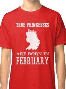 true princesses are born in February Classic T-Shirt