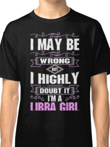 I May Be Wrong But I Highly Doubt It Im A Libra Girl- Tshirt Classic T-Shirt