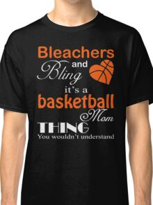 Bleachers and Bling It's A Basketball Mom Thing You Wouldn't Understand T-Shirt Classic T-Shirt