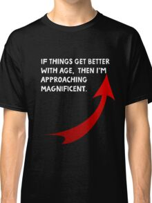 If things get better with age, then I'm approaching magnificent. Funny quote. Classic T-Shirt
