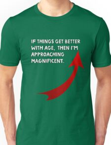 If things get better with age, then I'm approaching magnificent. Funny quote. Unisex T-Shirt