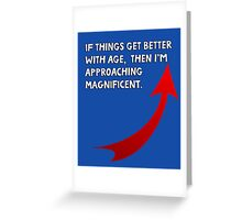 If things get better with age, then I'm approaching magnificent. Funny quote. Greeting Card