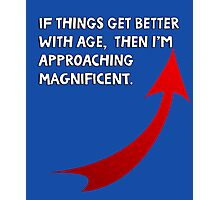 If things get better with age, then I'm approaching magnificent. Funny quote. Photographic Print