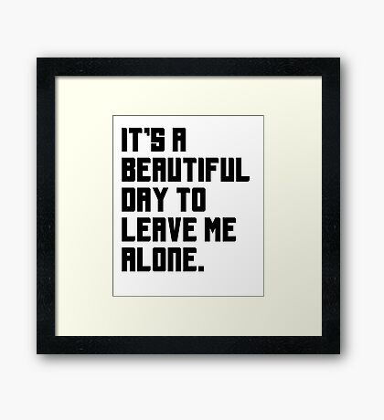 It's a beautiful day to leave me alone. Funny Quote. Framed Print