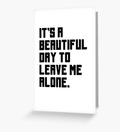 It's a beautiful day to leave me alone. Funny Quote. Greeting Card