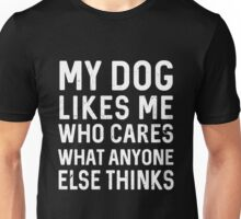 My dog likes me who cares what anyone else thinks Unisex T-Shirt