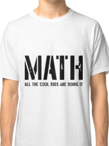 Math. All The Cool Kids Are Doing It- math funny shirts Classic T-Shirt