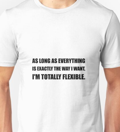 The Way I Want Totally Flexible Unisex T-Shirt