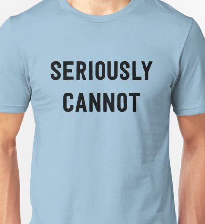 Seriously cannot Unisex T-Shirt