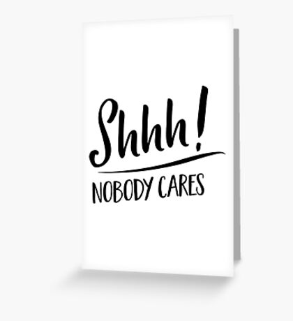 Shhh! Nobody Cares Greeting Card